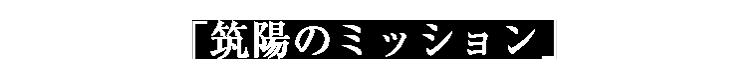 「筑陽のミッション」